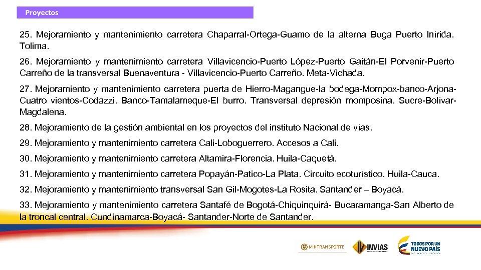25. Mejoramiento y mantenimiento carretera Chaparral-Ortega-Guamo de la alterna Buga Puerto Inírida. Tolima. 26.
