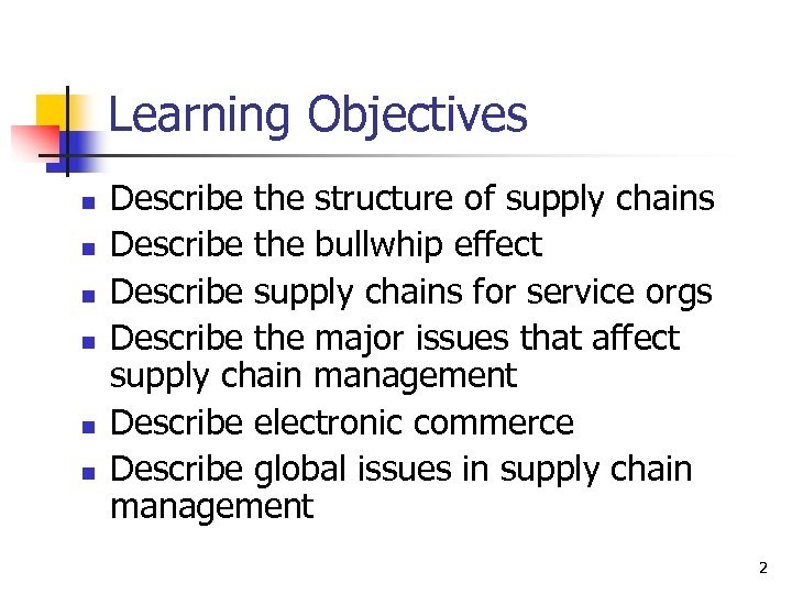 Learning Objectives n n n Describe the structure of supply chains Describe the bullwhip