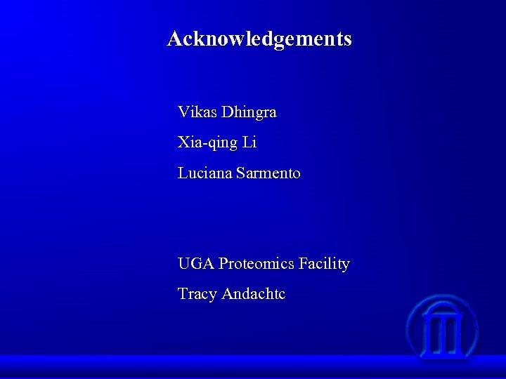 Acknowledgements Vikas Dhingra Xia-qing Li Luciana Sarmento UGA Proteomics Facility Tracy Andachtc