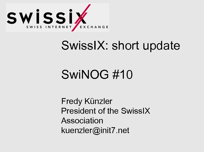 Swiss. IX: short update Swi. NOG #10 Fredy Künzler President of the Swiss. IX