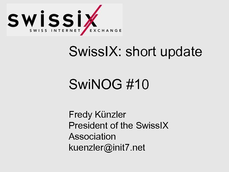 Swiss. IX: short update Swi. NOG #10 Fredy Künzler President of the Swiss. IX