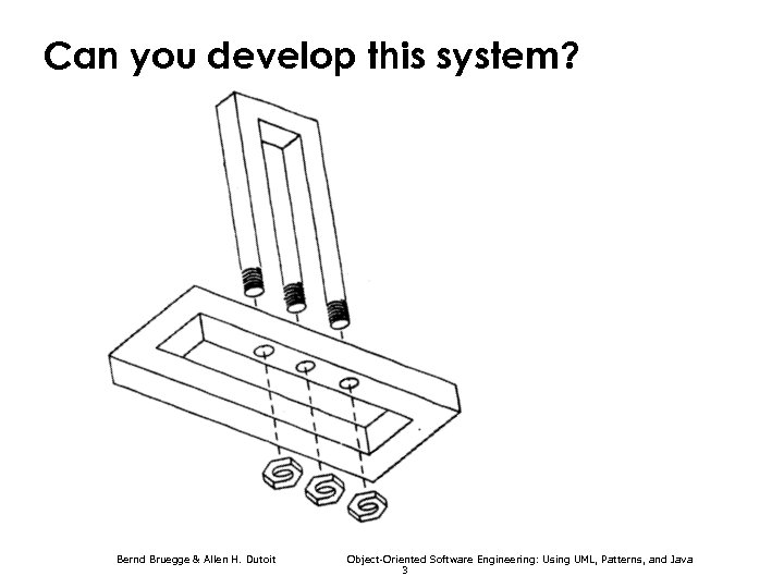Can you develop this system? Bernd Bruegge & Allen H. Dutoit Object-Oriented Software Engineering: