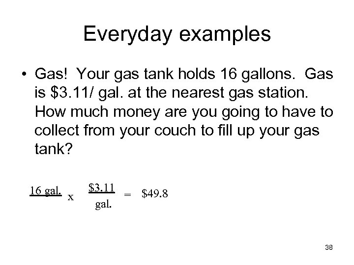 Everyday examples • Gas! Your gas tank holds 16 gallons. Gas is $3. 11/