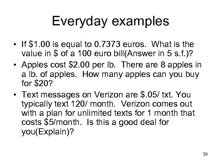 Everyday examples • If $1. 00 is equal to 0. 7373 euros. What is