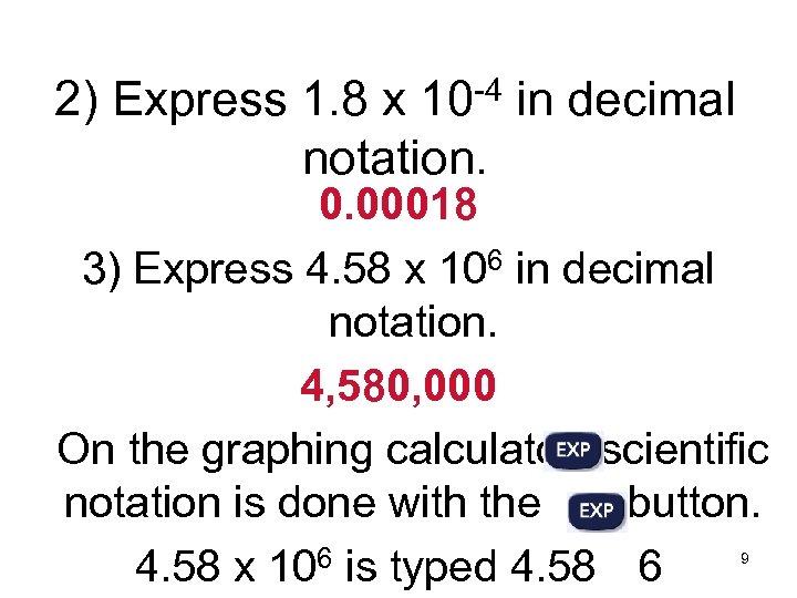 2) Express 1. 8 x 10 -4 in decimal notation. 0. 00018 3) Express