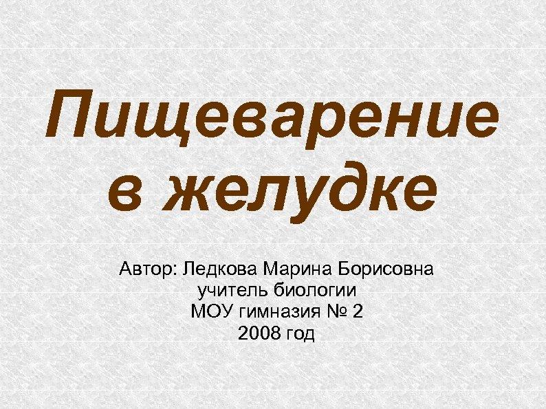Пищеварение в желудке Автор: Ледкова Марина Борисовна учитель биологии МОУ гимназия № 2 2008