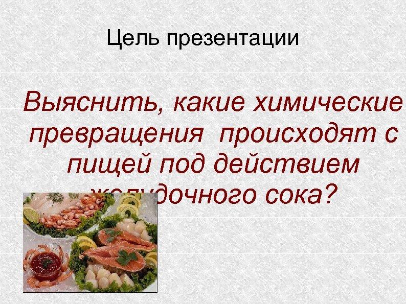 Цель презентации Выяснить, какие химические превращения происходят с пищей под действием желудочного сока?