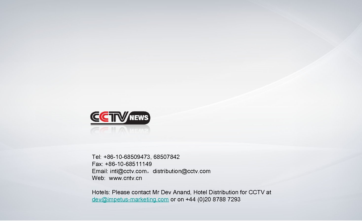 Tel: +86 -10 -68509473, 68507842 Fax: +86 -10 -68511149 Email: intl@cctv. com,distribution@cctv. com Web: