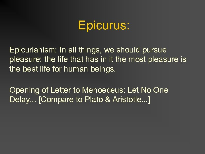 Epicurus: Epicurianism: In all things, we should pursue pleasure: the life that has in