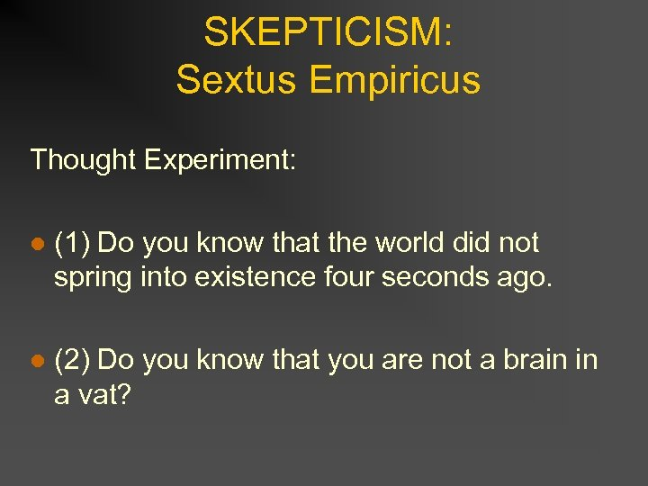 SKEPTICISM: Sextus Empiricus Thought Experiment: l (1) Do you know that the world did