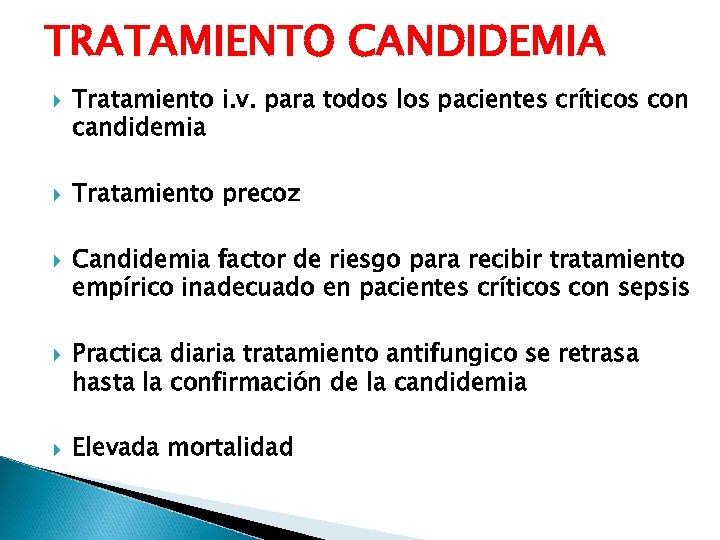 TRATAMIENTO CANDIDEMIA Tratamiento i. v. para todos los pacientes críticos con candidemia Tratamiento precoz