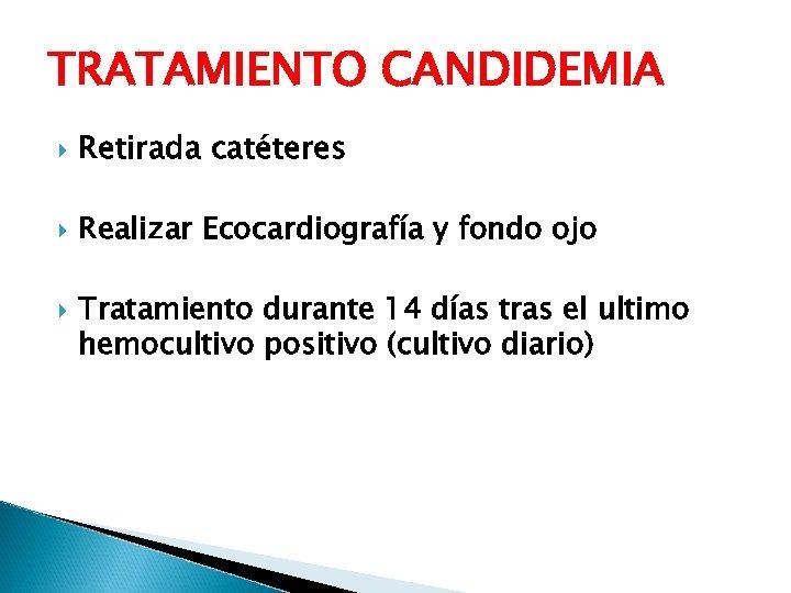 TRATAMIENTO CANDIDEMIA Retirada catéteres Realizar Ecocardiografía y fondo ojo Tratamiento durante 14 días tras