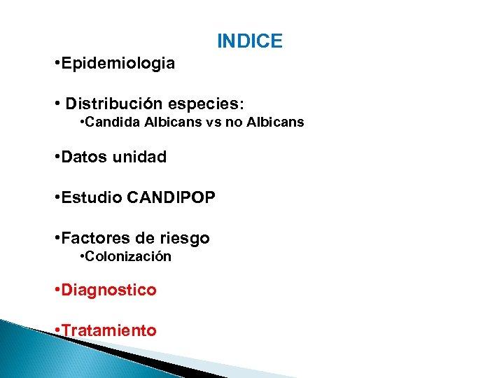 INDICE • Epidemiologia • Distribución especies: • Candida Albicans vs no Albicans • Datos