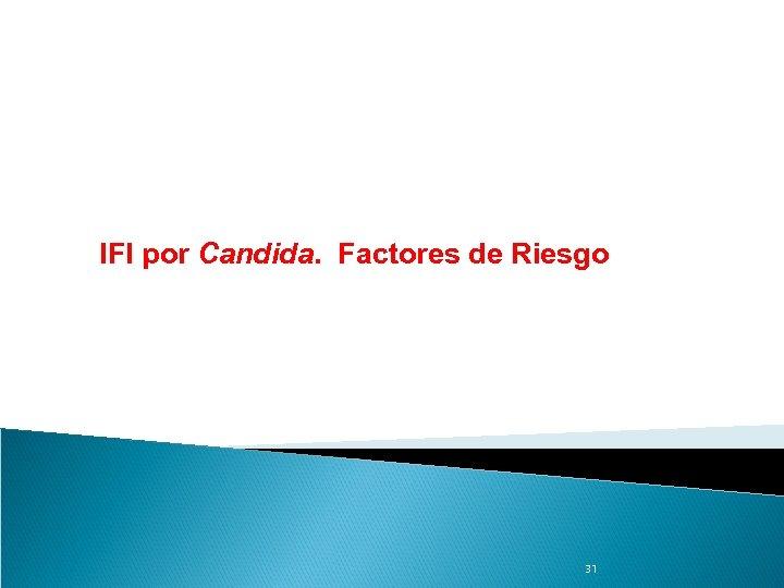 IFI por Candida. Factores de Riesgo 31