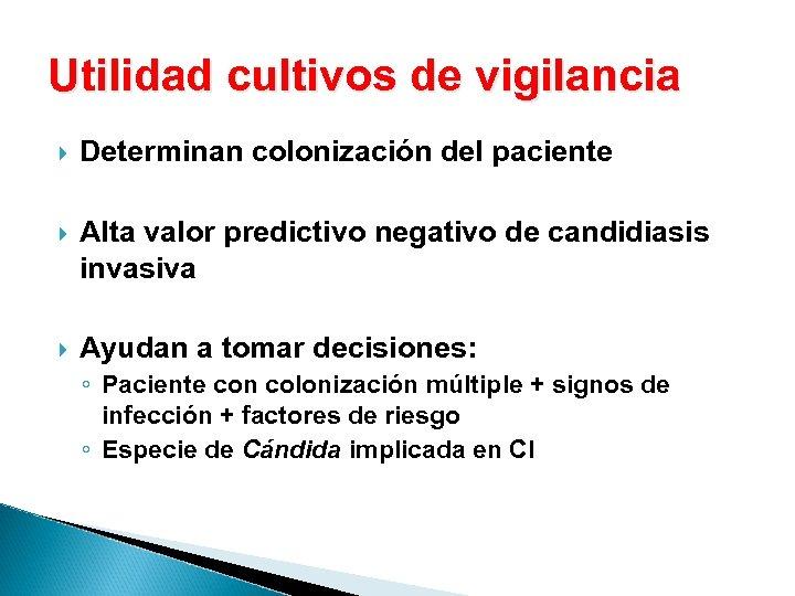 Utilidad cultivos de vigilancia Determinan colonización del paciente Alta valor predictivo negativo de candidiasis