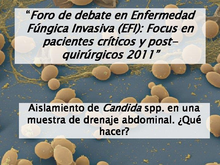 """""""Foro de debate en Enfermedad Fúngica Invasiva (EFI): Focus en pacientes críticos y postquirúrgicos"""