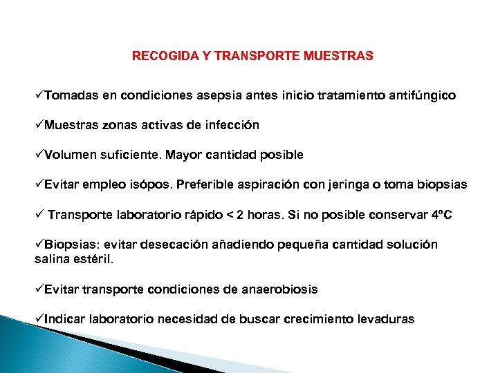 RECOGIDA Y TRANSPORTE MUESTRAS üTomadas en condiciones asepsia antes inicio tratamiento antifúngico üMuestras zonas