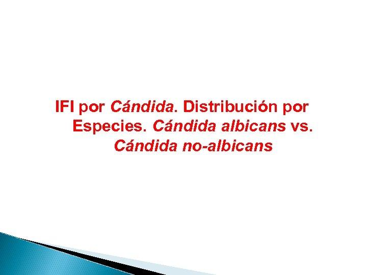 IFI por Cándida. Distribución por Especies. Cándida albicans vs. Cándida no-albicans