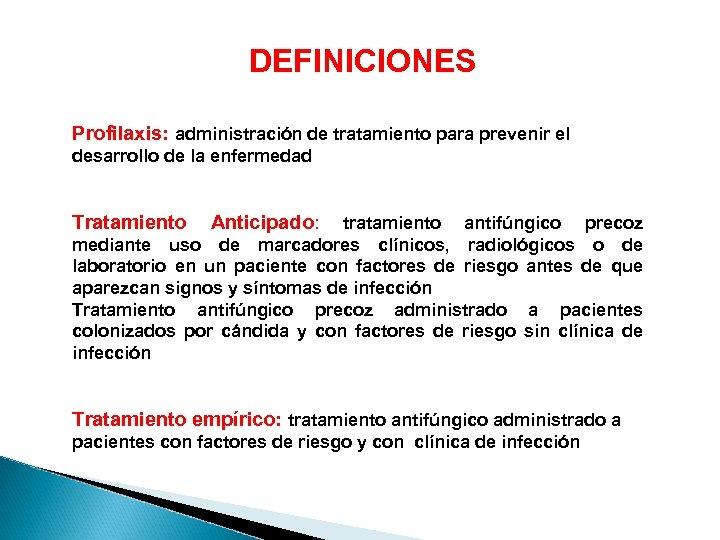 DEFINICIONES Profilaxis: administración de tratamiento para prevenir el desarrollo de la enfermedad Tratamiento Anticipado: