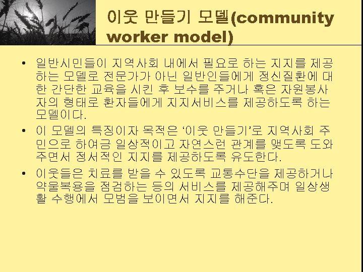 이웃 만들기 모델(community worker model) • 일반시민들이 지역사회 내에서 필요로 하는 지지를 제공 하는