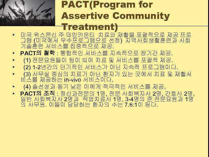 PACT(Program for Assertive Community Treatment) • 미국 위스콘신 주 데인카운티 치료와 재활을 포괄적으로 제공