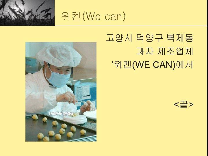 위켄(We can) 고양시 덕양구 벽제동 과자 제조업체 '위켄(WE CAN)에서 <끝>