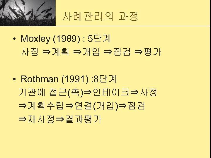 사례관리의 과정 • Moxley (1989) : 5단계 사정 ⇒계획 ⇒개입 ⇒점검 ⇒평가 • Rothman