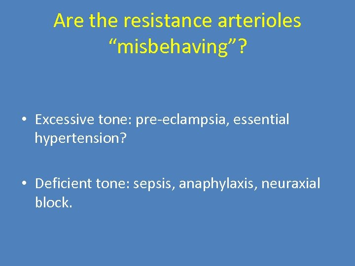 "Are the resistance arterioles ""misbehaving""? • Excessive tone: pre-eclampsia, essential hypertension? • Deficient tone:"
