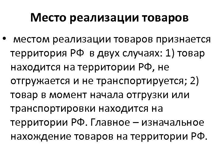 Место реализации товаров • местом реализации товаров признается территория РФ в двух случаях: 1)