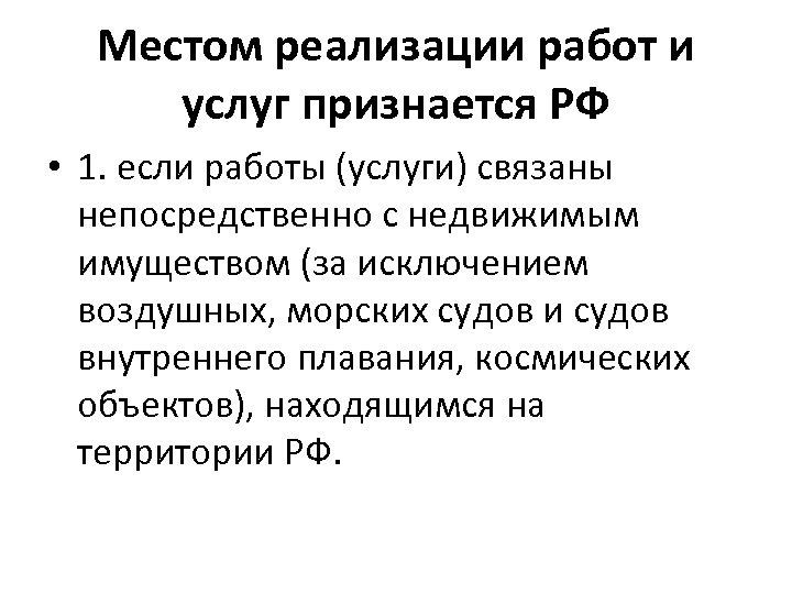 Местом реализации работ и услуг признается РФ • 1. если работы (услуги) связаны непосредственно
