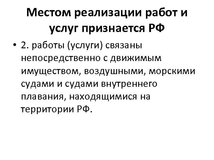 Местом реализации работ и услуг признается РФ • 2. работы (услуги) связаны непосредственно с