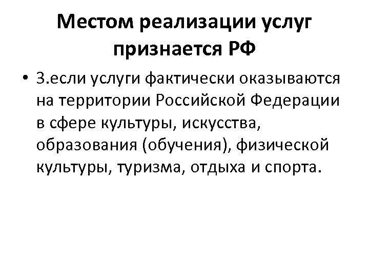 Местом реализации услуг признается РФ • 3. если услуги фактически оказываются на территории Российской