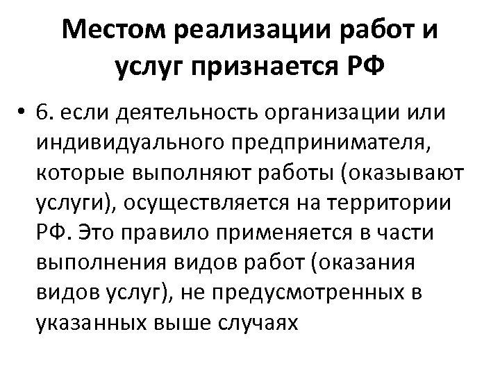 Местом реализации работ и услуг признается РФ • 6. если деятельность организации или индивидуального