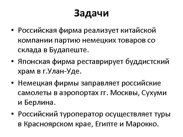 Задачи • Российская фирма реализует китайской компании партию немецких товаров со склада в Будапеште.