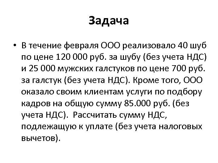 Задача • В течение февраля ООО реализовало 40 шуб по цене 120 000 руб.