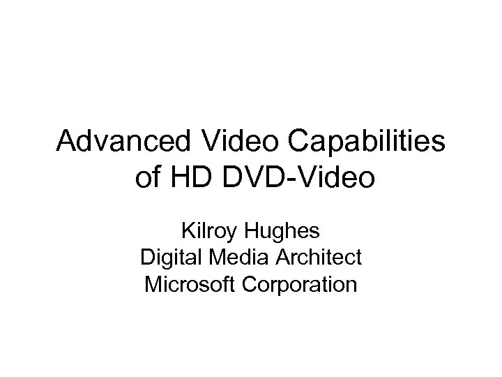 Advanced Video Capabilities of HD DVD-Video Kilroy Hughes Digital Media Architect Microsoft Corporation