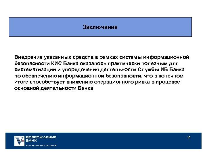 Заключение Внедрение указанных средств в рамках системы информационной безопасности КИС Банка оказалось практически полезным