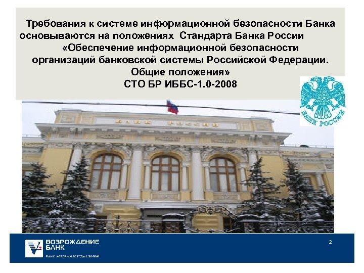 Требования к системе информационной безопасности Банка основываются на положениях Стандарта Банка России «Обеспечение информационной