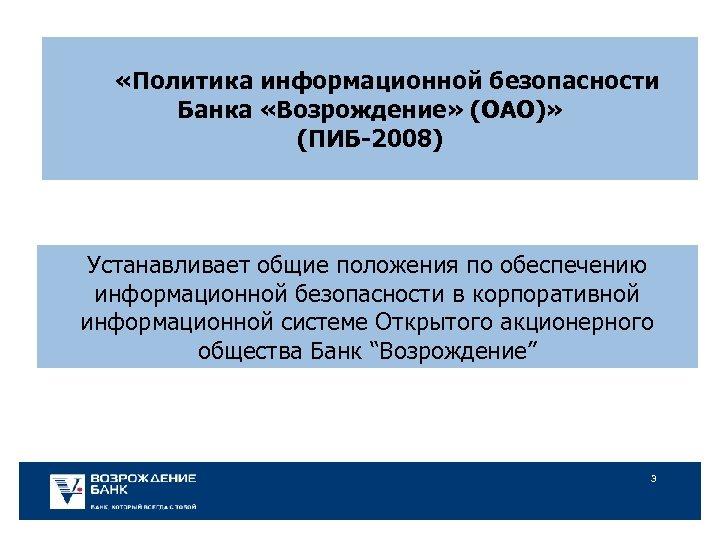 «Политика информационной безопасности Банка «Возрождение» (ОАО)» (ПИБ-2008) Устанавливает общие положения по обеспечению информационной