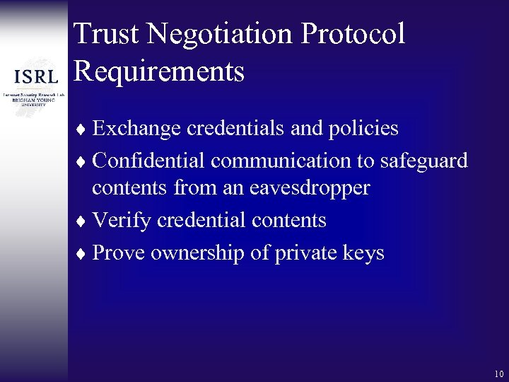 Trust Negotiation Protocol Requirements ¨ Exchange credentials and policies ¨ Confidential communication to safeguard