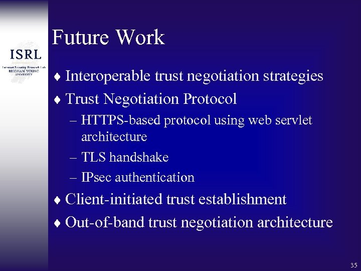 Future Work ¨ Interoperable trust negotiation strategies ¨ Trust Negotiation Protocol – HTTPS-based protocol