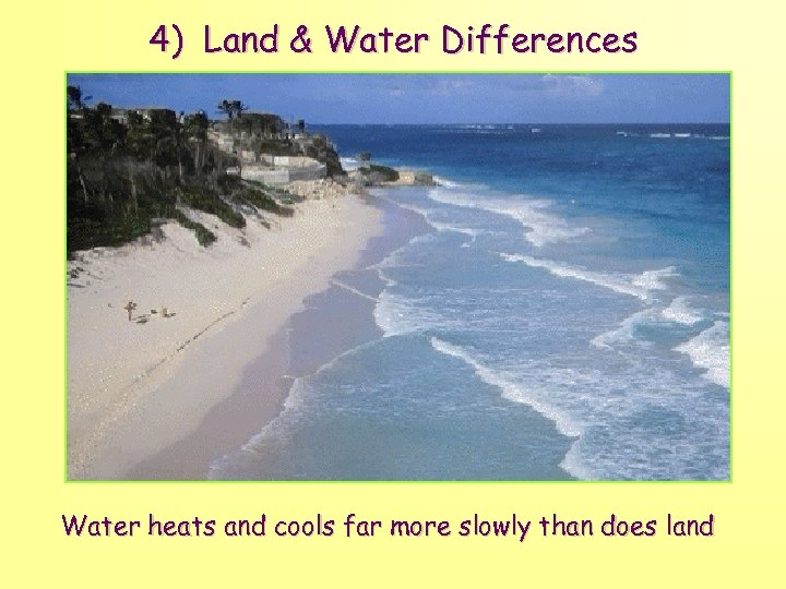 4) Land & Water Differences Water heats and cools far more slowly than does