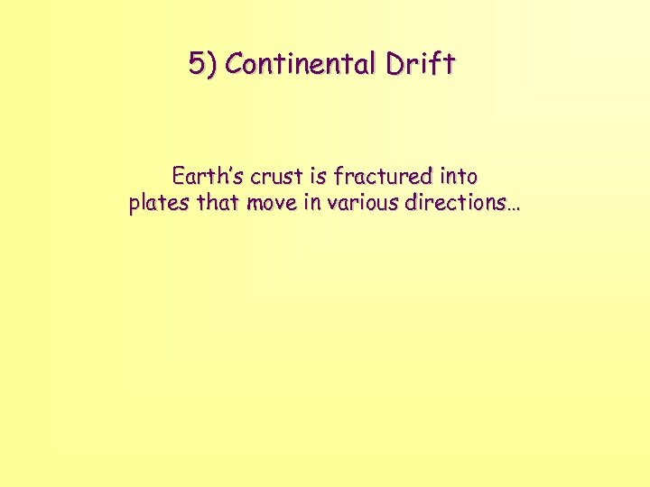 5) Continental Drift Earth's crust is fractured into plates that move in various directions…