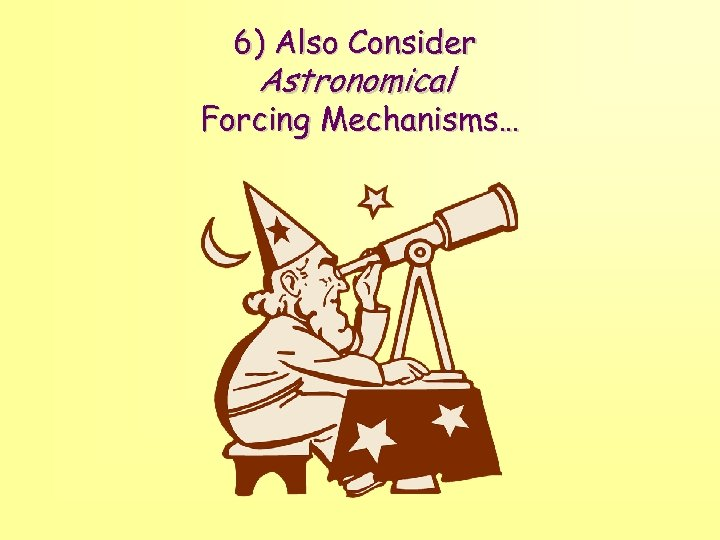 6) Also Consider Astronomical Forcing Mechanisms…