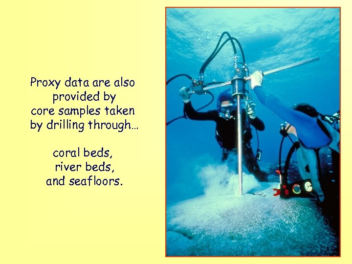 Proxy data are also provided by core samples taken by drilling through… coral beds,