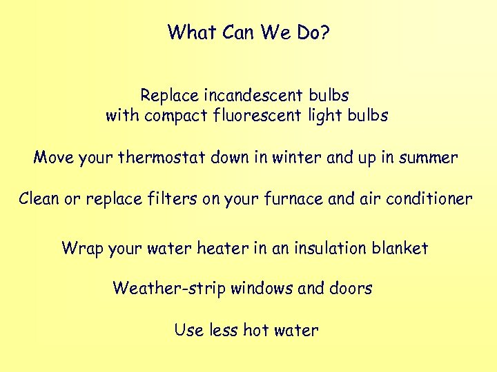 What Can We Do? Replace incandescent bulbs with compact fluorescent light bulbs Move your