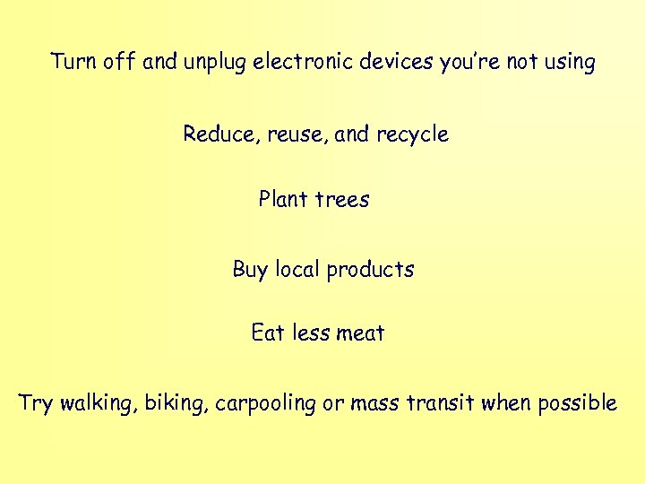 Turn off and unplug electronic devices you're not using Reduce, reuse, and recycle Plant