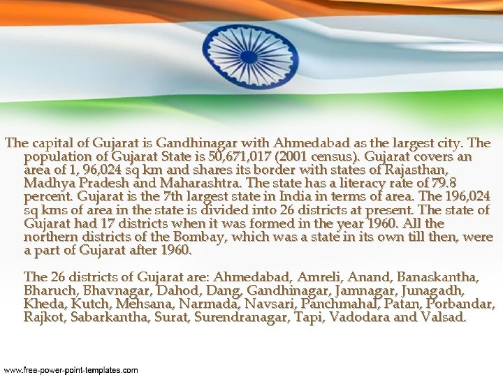 The capital of Gujarat is Gandhinagar with Ahmedabad as the largest city. The population
