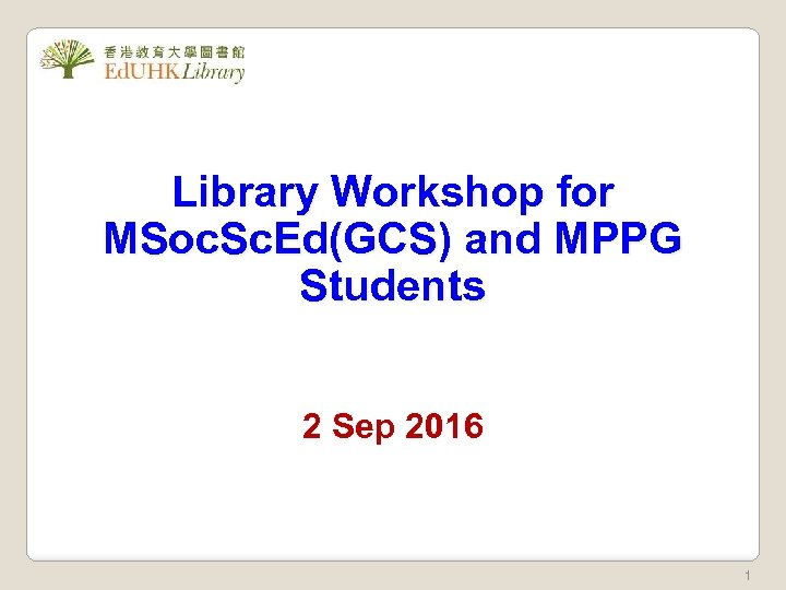 Library Workshop for MSoc. Sc. Ed(GCS) and MPPG Students 2 Sep 2016 1