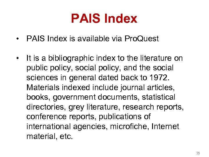 PAIS Index • PAIS Index is available via Pro. Quest • It is a